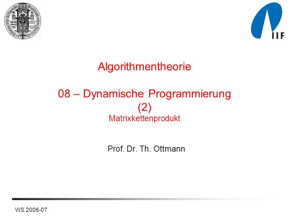 WS 2006-07 Algorithmentheorie 08 – Dynamische Programmierung (2) Matrixkettenprodukt Prof. Dr. Th. Ottmann