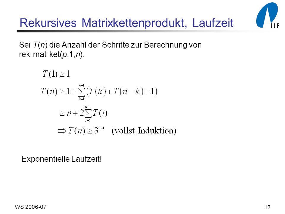 12WS 2006-07 Rekursives Matrixkettenprodukt, Laufzeit Sei T(n) die Anzahl der Schritte zur Berechnung von rek-mat-ket(p,1,n). Exponentielle Laufzeit!
