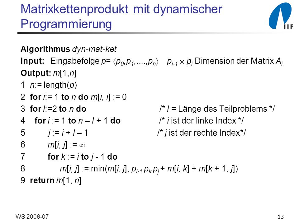 13WS 2006-07 Matrixkettenprodukt mit dynamischer Programmierung Algorithmus dyn-mat-ket Input: Eingabefolge p= p 0,p 1,....,p n p i-1 p i Dimension der Matrix A i Output: m[1,n] 1 n:= length(p) 2 for i:= 1 to n do m[i, i] := 0 3 for l:=2 to n do /* l = Länge des Teilproblems */ 4 for i := 1 to n – l + 1 do /* i ist der linke Index */ 5 j := i + l – 1 /* j ist der rechte Index*/ 6 m[i, j] := 7 for k := i to j - 1 do 8 m[i, j] := min(m[i, j], p i-1 p k p j + m[i, k] + m[k + 1, j]) 9 return m[1, n]