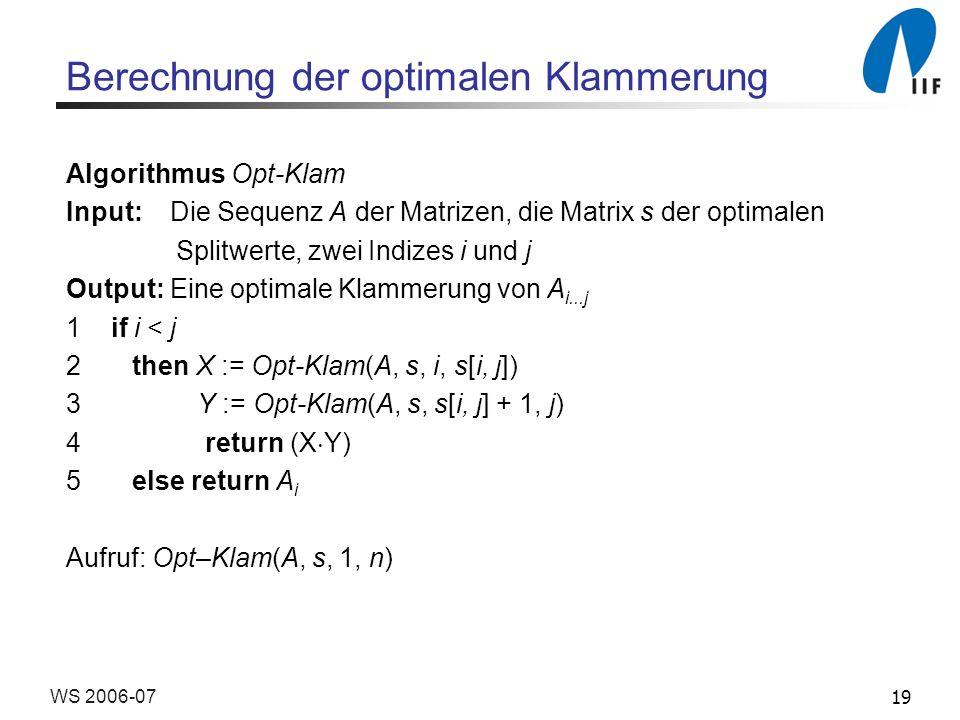 19WS 2006-07 Berechnung der optimalen Klammerung Algorithmus Opt-Klam Input: Die Sequenz A der Matrizen, die Matrix s der optimalen Splitwerte, zwei I