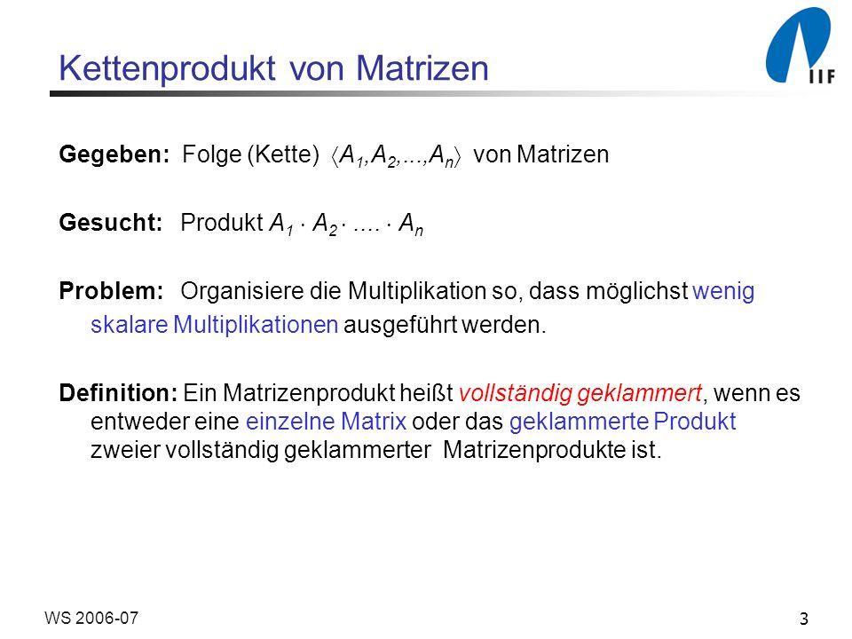 3WS 2006-07 Kettenprodukt von Matrizen Gegeben: Folge (Kette) A 1,A 2,...,A n von Matrizen Gesucht: Produkt A 1 A 2.... A n Problem: Organisiere die M