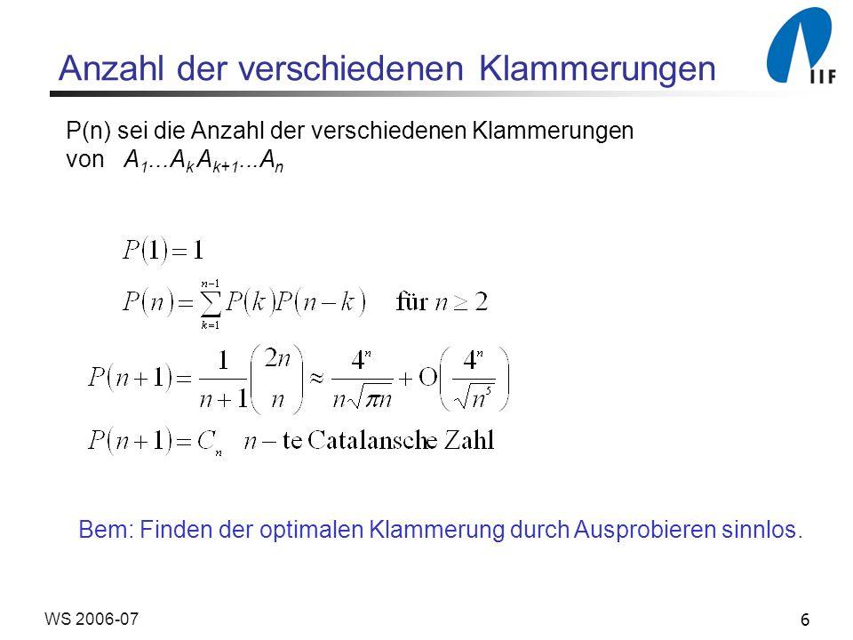 6WS 2006-07 Anzahl der verschiedenen Klammerungen P(n) sei die Anzahl der verschiedenen Klammerungen von A 1...A k A k+1...A n Bem: Finden der optimal