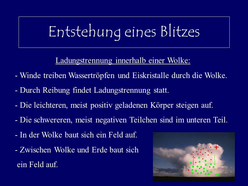 Entstehung eines Blitzes Ladungstrennung innerhalb einer Wolke: - Winde treiben Wassertröpfen und Eiskristalle durch die Wolke. - Durch Reibung findet