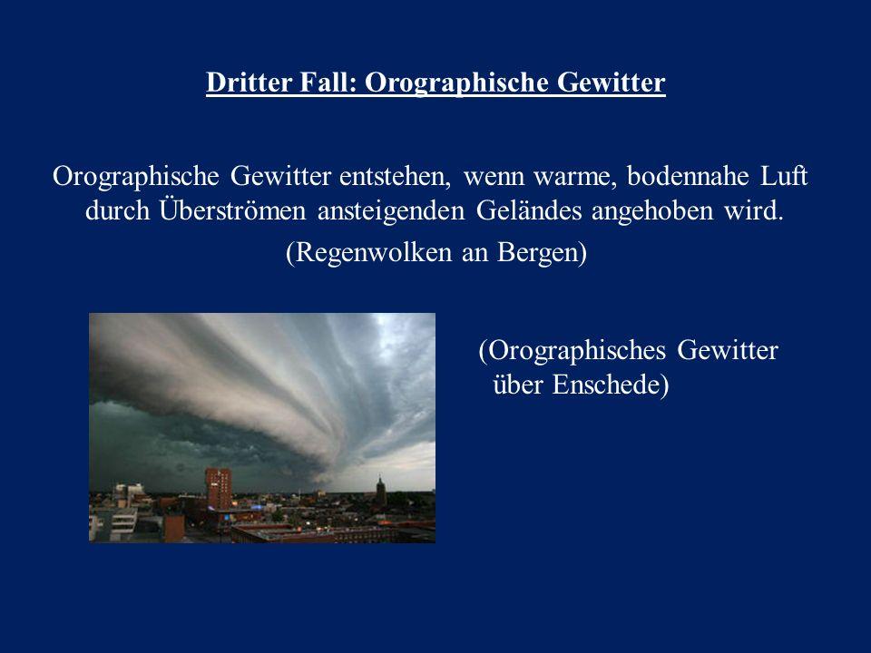 Dritter Fall: Orographische Gewitter Orographische Gewitter entstehen, wenn warme, bodennahe Luft durch Überströmen ansteigenden Geländes angehoben wi