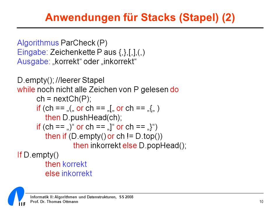 Informatik II: Algorithmen und Datenstrukturen, SS 2008 Prof. Dr. Thomas Ottmann10 Anwendungen für Stacks (Stapel) (2) Algorithmus ParCheck (P) Eingab