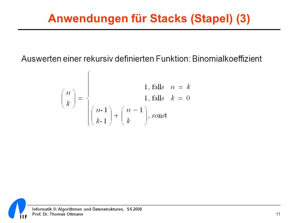 Informatik II: Algorithmen und Datenstrukturen, SS 2008 Prof. Dr. Thomas Ottmann11 Anwendungen für Stacks (Stapel) (3) Auswerten einer rekursiv defini