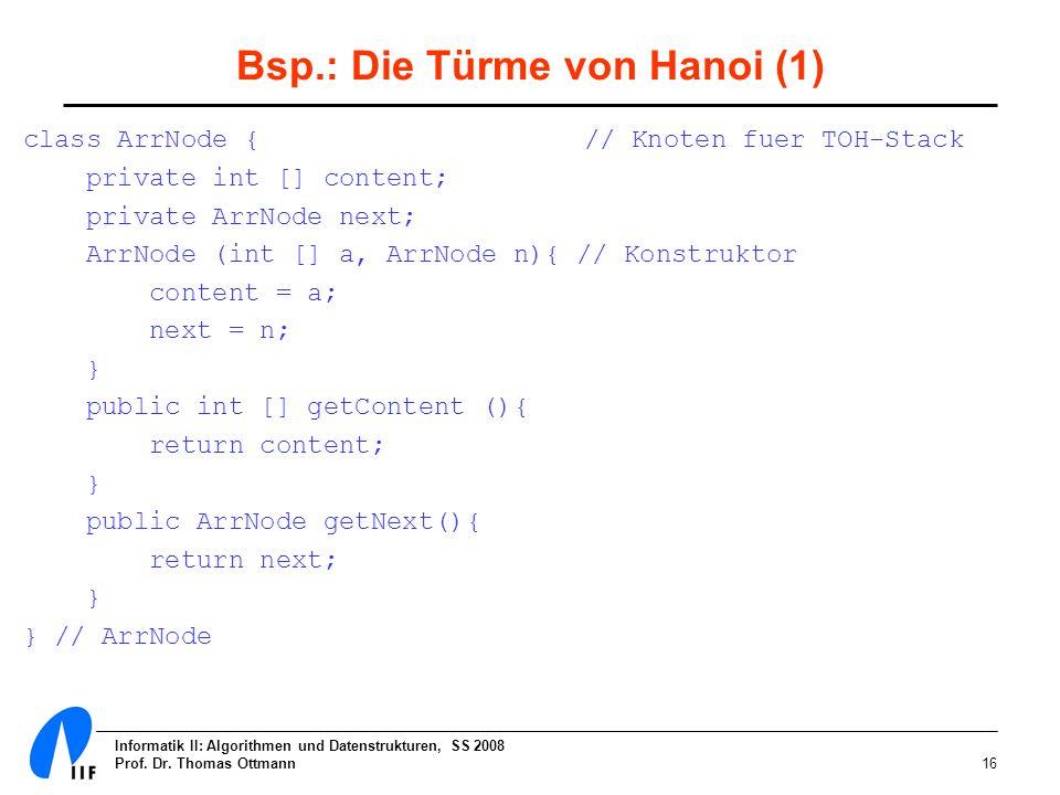 Informatik II: Algorithmen und Datenstrukturen, SS 2008 Prof. Dr. Thomas Ottmann16 Bsp.: Die Türme von Hanoi (1) class ArrNode { // Knoten fuer TOH-St