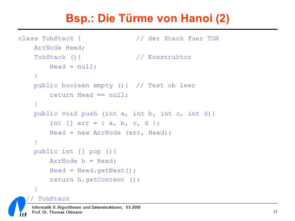 Informatik II: Algorithmen und Datenstrukturen, SS 2008 Prof. Dr. Thomas Ottmann17 Bsp.: Die Türme von Hanoi (2) class TohStack { // der Stack fuer TO
