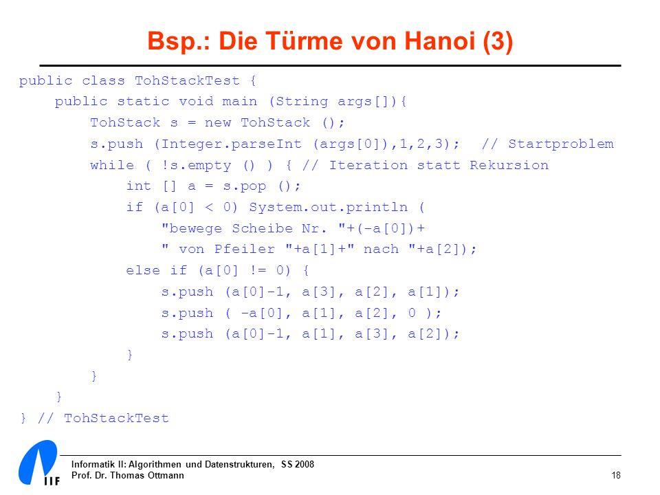 Informatik II: Algorithmen und Datenstrukturen, SS 2008 Prof. Dr. Thomas Ottmann18 Bsp.: Die Türme von Hanoi (3) public class TohStackTest { public st
