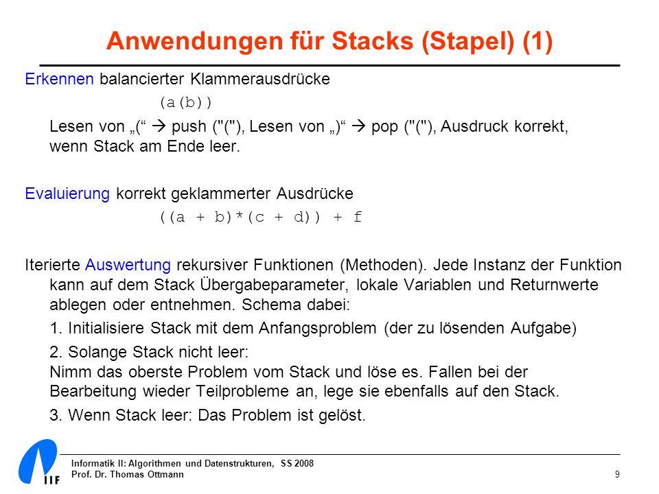 Informatik II: Algorithmen und Datenstrukturen, SS 2008 Prof. Dr. Thomas Ottmann9 Anwendungen für Stacks (Stapel) (1) Erkennen balancierter Klammeraus