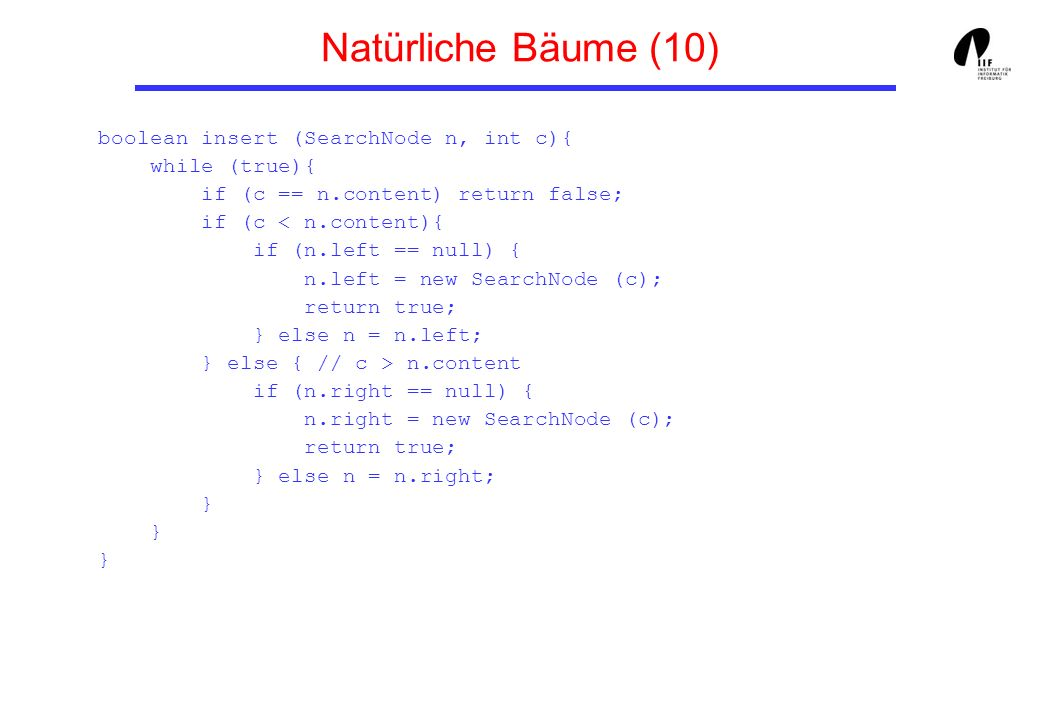 Natürliche Bäume (10) boolean insert (SearchNode n, int c){ while (true){ if (c == n.content) return false; if (c n.content if (n.right == null) { n.right = new SearchNode (c); return true; } else n = n.right; } } }