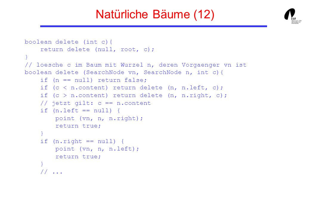 Natürliche Bäume (12) boolean delete (int c){ return delete (null, root, c); } // loesche c im Baum mit Wurzel n, deren Vorgaenger vn ist boolean delete (SearchNode vn, SearchNode n, int c){ if (n == null) return false; if (c n.content) return delete (n, n.right, c); // jetzt gilt: c == n.content if (n.left == null) { point (vn, n, n.right); return true; } if (n.right == null) { point (vn, n, n.left); return true; } //...