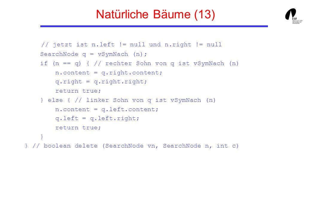 Natürliche Bäume (13) // jetzt ist n.left != null und n.right != null SearchNode q = vSymNach (n); if (n == q) { // rechter Sohn von q ist vSymNach (n