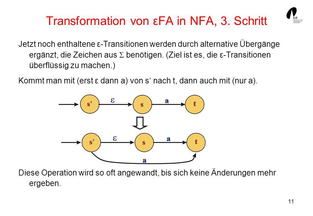 11 Transformation von εFA in NFA, 3. Schritt Jetzt noch enthaltene ε-Transitionen werden durch alternative Übergänge ergänzt, die Zeichen aus benötige