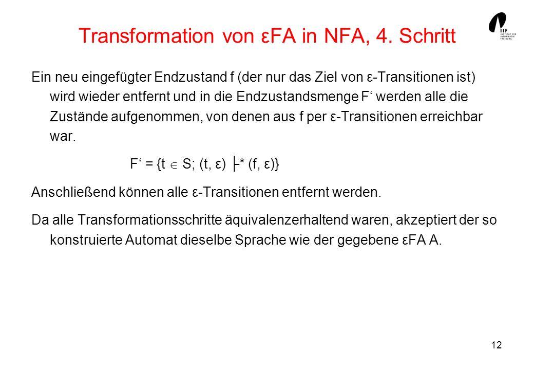 12 Transformation von εFA in NFA, 4. Schritt Ein neu eingefügter Endzustand f (der nur das Ziel von ε-Transitionen ist) wird wieder entfernt und in di