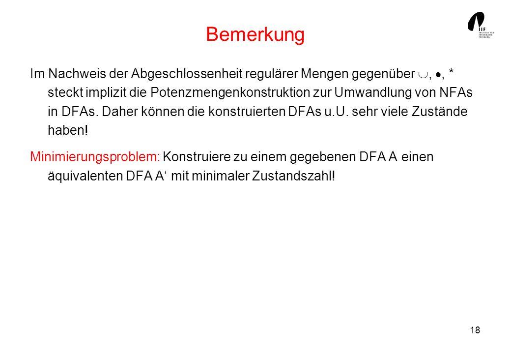 18 Bemerkung Im Nachweis der Abgeschlossenheit regulärer Mengen gegenüber,, * steckt implizit die Potenzmengenkonstruktion zur Umwandlung von NFAs in DFAs.