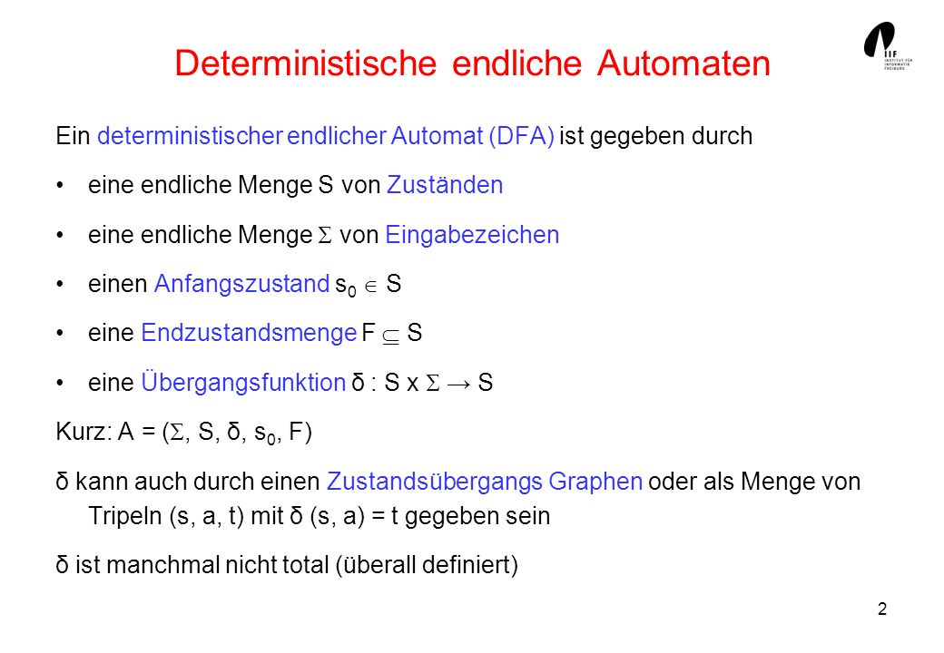 2 Deterministische endliche Automaten Ein deterministischer endlicher Automat (DFA) ist gegeben durch eine endliche Menge S von Zuständen eine endlich