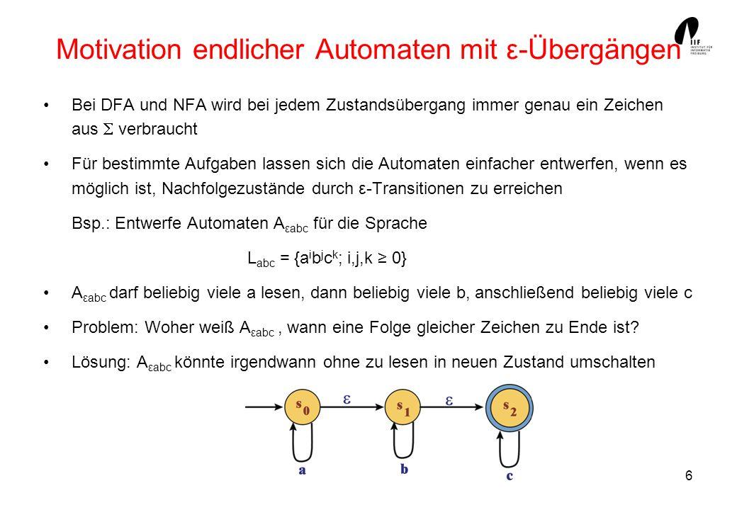6 Motivation endlicher Automaten mit ε-Übergängen Bei DFA und NFA wird bei jedem Zustandsübergang immer genau ein Zeichen aus verbraucht Für bestimmte Aufgaben lassen sich die Automaten einfacher entwerfen, wenn es möglich ist, Nachfolgezustände durch ε-Transitionen zu erreichen Bsp.: Entwerfe Automaten A εabc für die Sprache L abc = {a i b j c k ; i,j,k 0} A εabc darf beliebig viele a lesen, dann beliebig viele b, anschließend beliebig viele c Problem: Woher weiß A εabc, wann eine Folge gleicher Zeichen zu Ende ist.