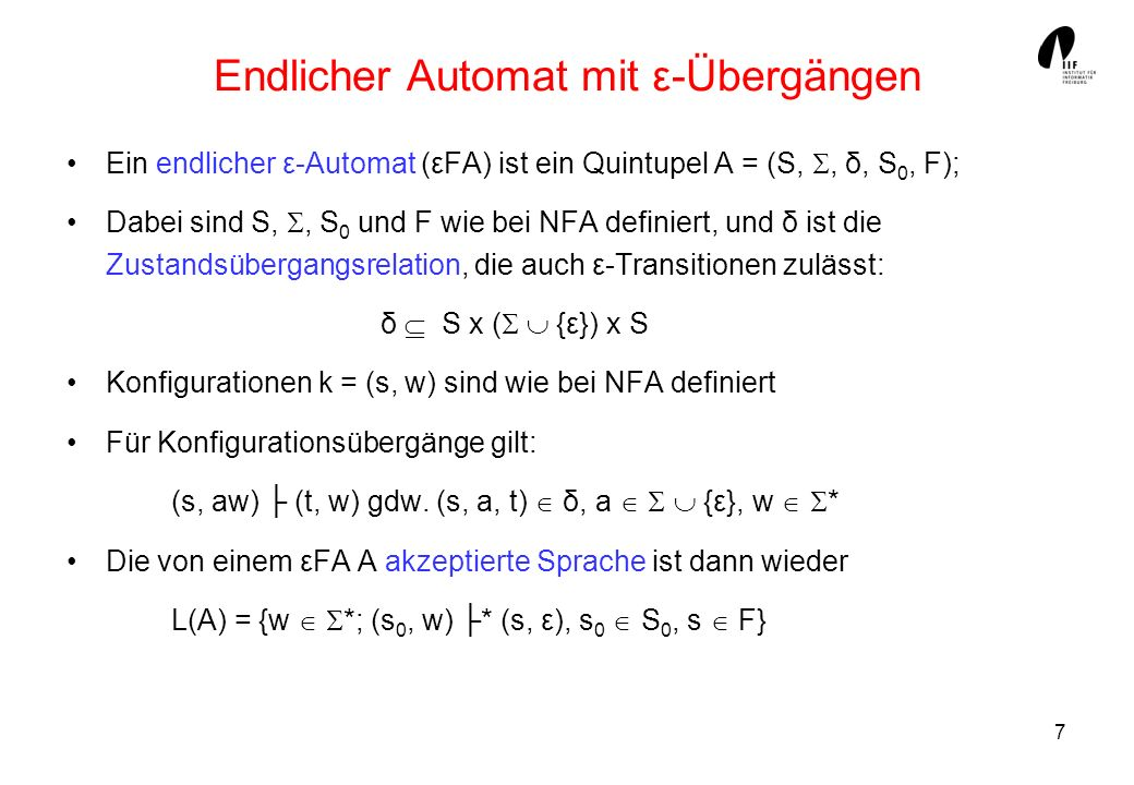 7 Endlicher Automat mit ε-Übergängen Ein endlicher ε-Automat (εFA) ist ein Quintupel A = (S,, δ, S 0, F); Dabei sind S,, S 0 und F wie bei NFA definiert, und δ ist die Zustandsübergangsrelation, die auch ε-Transitionen zulässt: δ S x ( {ε}) x S Konfigurationen k = (s, w) sind wie bei NFA definiert Für Konfigurationsübergänge gilt: (s, aw) (t, w) gdw.