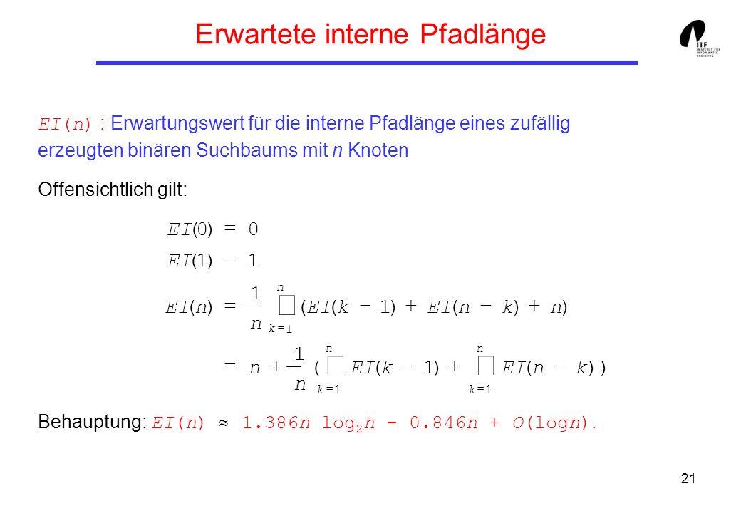 21 Erwartete interne Pfadlänge EI(n) : Erwartungswert für die interne Pfadlänge eines zufällig erzeugten binären Suchbaums mit n Knoten Offensichtlich