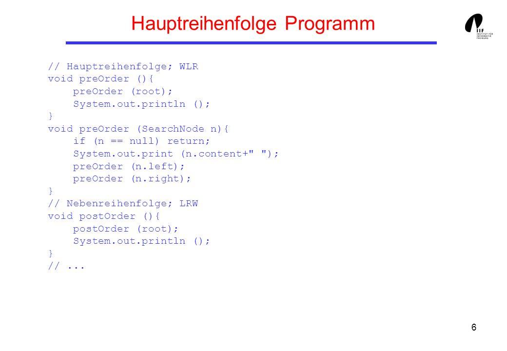 6 Hauptreihenfolge Programm // Hauptreihenfolge; WLR void preOrder (){ preOrder (root); System.out.println (); } void preOrder (SearchNode n){ if (n =