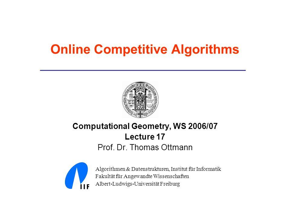 Online Competitive Algorithms Computational Geometry, WS 2006/07 Lecture 17 Prof. Dr. Thomas Ottmann Algorithmen & Datenstrukturen, Institut für Infor