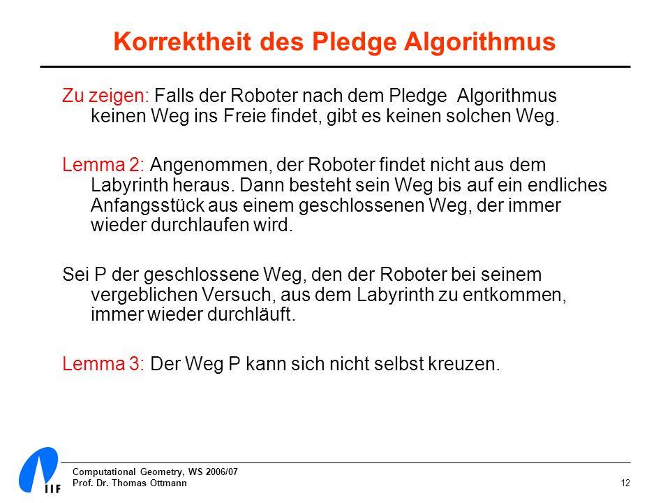 Computational Geometry, WS 2006/07 Prof. Dr. Thomas Ottmann12 Korrektheit des Pledge Algorithmus Zu zeigen: Falls der Roboter nach dem Pledge Algorith