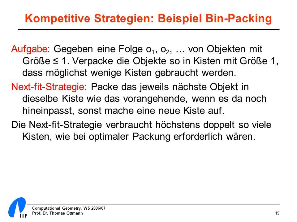 Computational Geometry, WS 2006/07 Prof. Dr. Thomas Ottmann19 Kompetitive Strategien: Beispiel Bin-Packing Aufgabe: Gegeben eine Folge o 1, o 2, … von