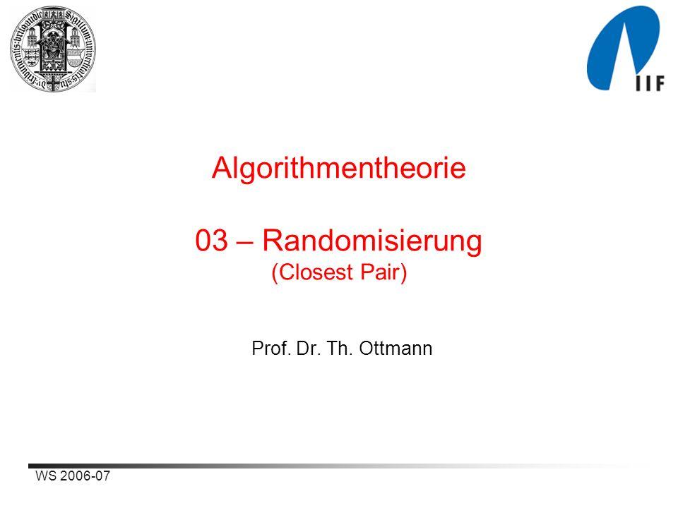 WS 2006-07 Algorithmentheorie 03 – Randomisierung (Closest Pair) Prof. Dr. Th. Ottmann