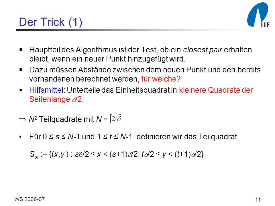 11WS 2006-07 Der Trick (1) Hauptteil des Algorithmus ist der Test, ob ein closest pair erhalten bleibt, wenn ein neuer Punkt hinzugefügt wird. Dazu mü