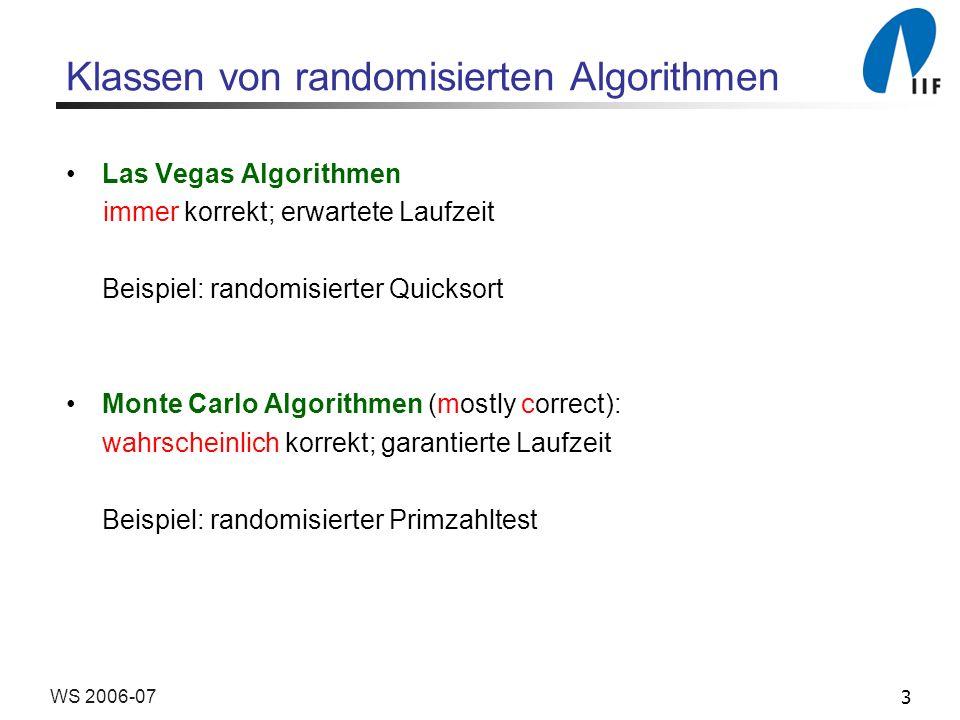 3WS 2006-07 Klassen von randomisierten Algorithmen Las Vegas Algorithmen immer korrekt; erwartete Laufzeit Beispiel: randomisierter Quicksort Monte Ca
