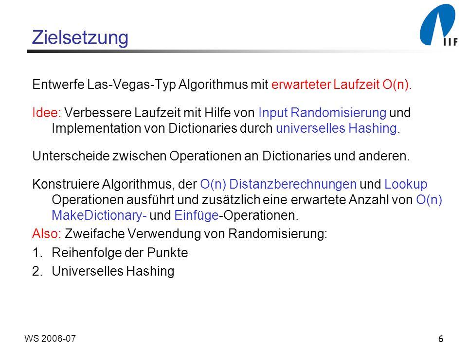6WS 2006-07 Zielsetzung Entwerfe Las-Vegas-Typ Algorithmus mit erwarteter Laufzeit O(n). Idee: Verbessere Laufzeit mit Hilfe von Input Randomisierung