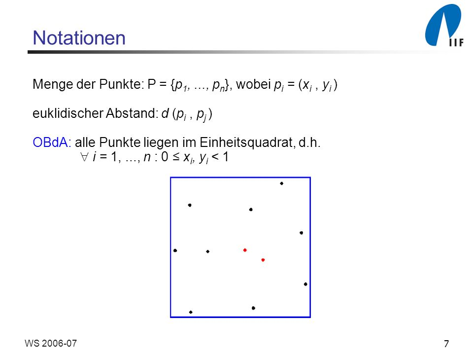 7WS 2006-07 Notationen Menge der Punkte: P = {p 1,..., p n }, wobei p i = (x i, y i ) euklidischer Abstand: d (p i, p j ) OBdA: alle Punkte liegen im