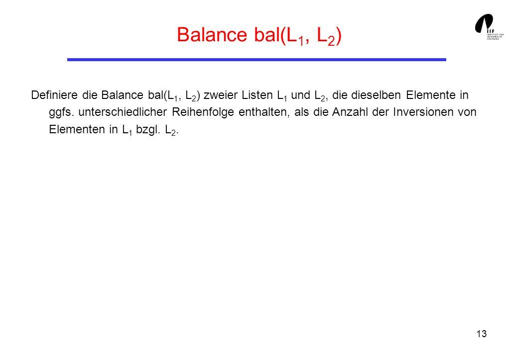 13 Balance bal(L 1, L 2 ) Definiere die Balance bal(L 1, L 2 ) zweier Listen L 1 und L 2, die dieselben Elemente in ggfs. unterschiedlicher Reihenfolg
