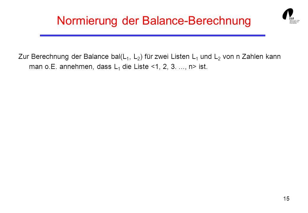 15 Normierung der Balance-Berechnung Zur Berechnung der Balance bal(L 1, L 2 ) für zwei Listen L 1 und L 2 von n Zahlen kann man o.E. annehmen, dass L