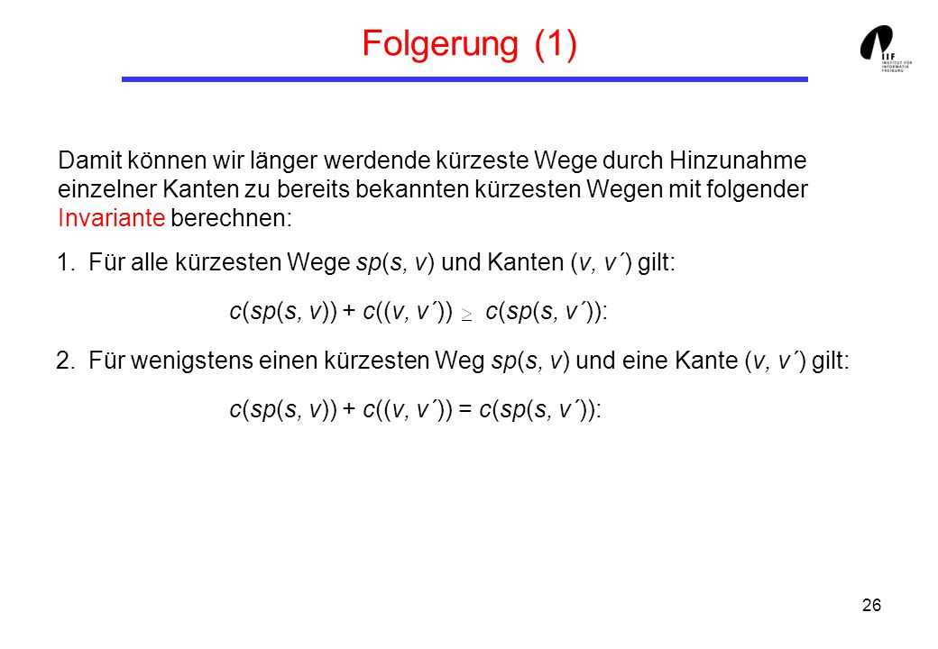 26 Folgerung (1) 1.Für alle kürzesten Wege sp(s, v) und Kanten (v, v´) gilt: c(sp(s, v)) + c((v, v´)) c(sp(s, v´)): 2.Für wenigstens einen kürzesten Weg sp(s, v) und eine Kante (v, v´) gilt: c(sp(s, v)) + c((v, v´)) = c(sp(s, v´)): Damit können wir länger werdende kürzeste Wege durch Hinzunahme einzelner Kanten zu bereits bekannten kürzesten Wegen mit folgender Invariante berechnen: