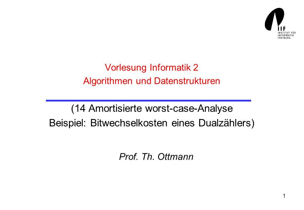 1 Vorlesung Informatik 2 Algorithmen und Datenstrukturen (14 Amortisierte worst-case-Analyse Beispiel: Bitwechselkosten eines Dualzählers) Prof.