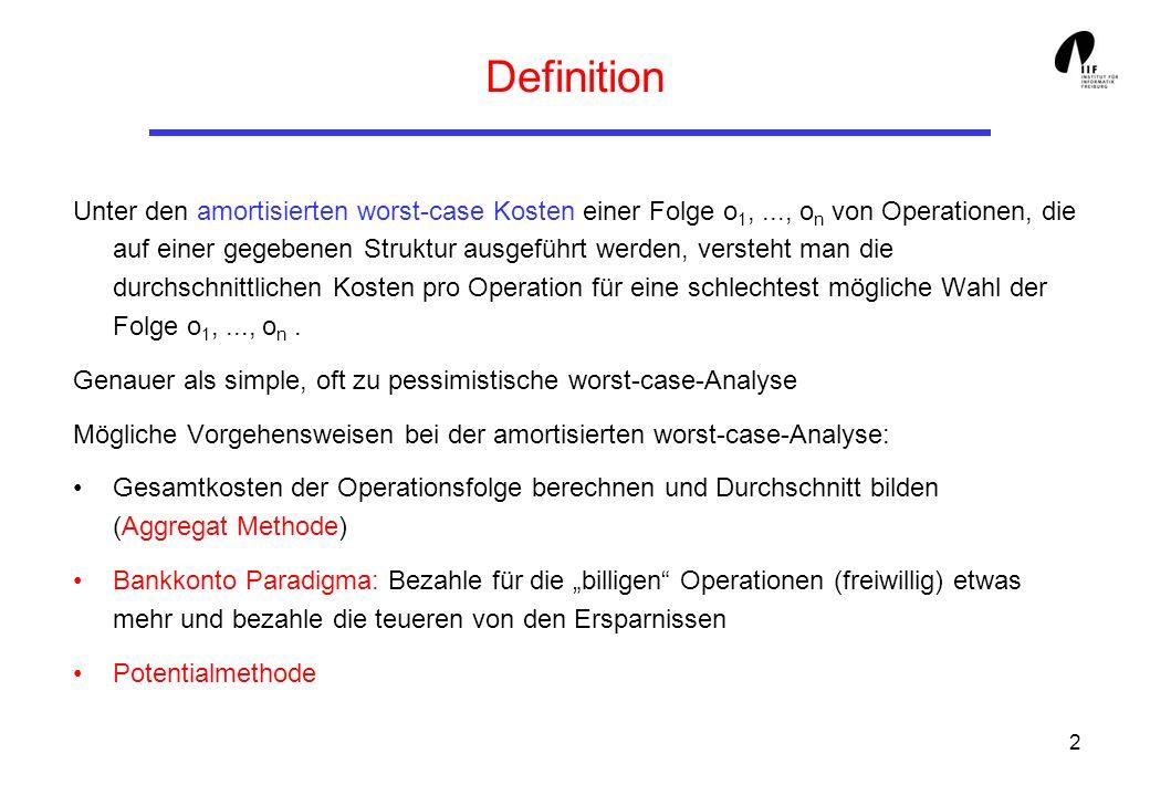 2 Definition Unter den amortisierten worst-case Kosten einer Folge o 1,..., o n von Operationen, die auf einer gegebenen Struktur ausgeführt werden, versteht man die durchschnittlichen Kosten pro Operation für eine schlechtest mögliche Wahl der Folge o 1,..., o n.