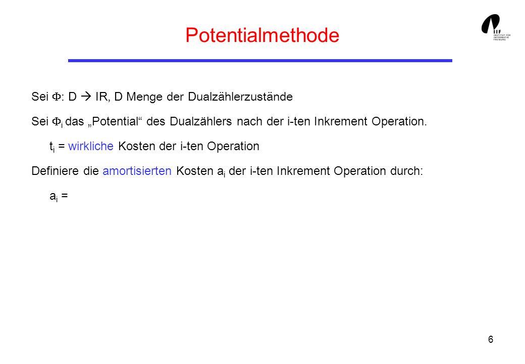 6 Potentialmethode Sei : D IR, D Menge der Dualzählerzustände Sei i das Potential des Dualzählers nach der i-ten Inkrement Operation.