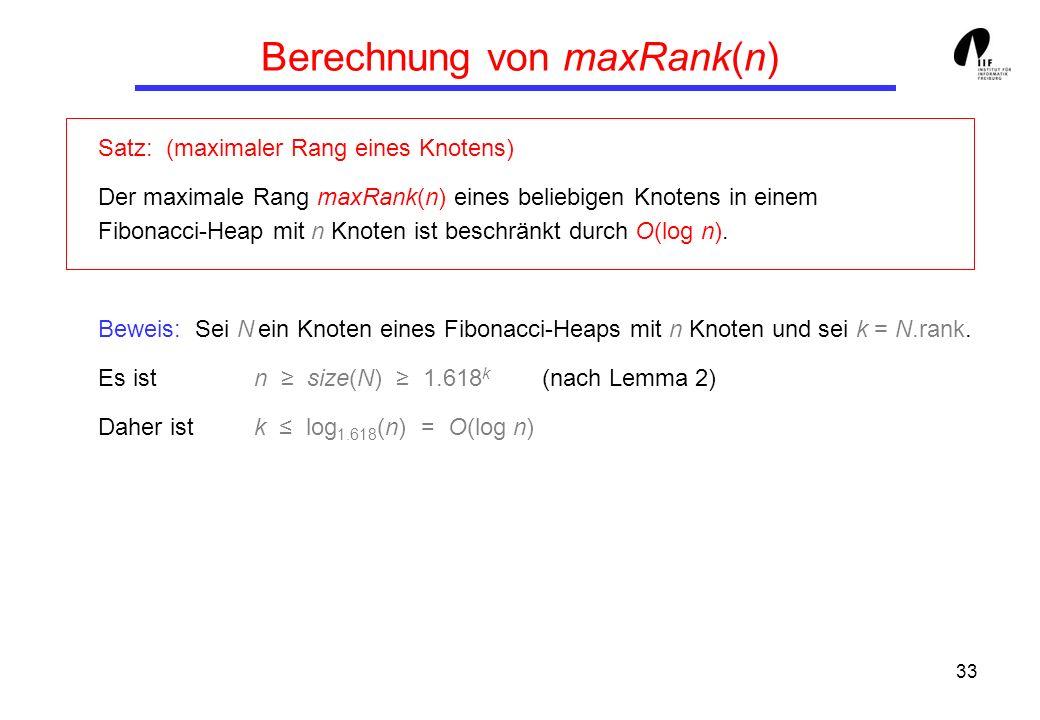 33 Berechnung von maxRank(n) Satz: (maximaler Rang eines Knotens) Der maximale Rang maxRank(n) eines beliebigen Knotens in einem Fibonacci-Heap mit n Knoten ist beschränkt durch O(log n).