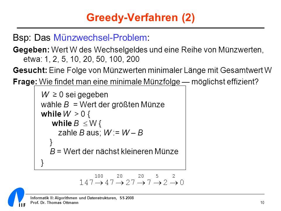 Informatik II: Algorithmen und Datenstrukturen, SS 2008 Prof. Dr. Thomas Ottmann10 Greedy-Verfahren (2) Bsp: Das Münzwechsel-Problem: Gegeben: Wert W