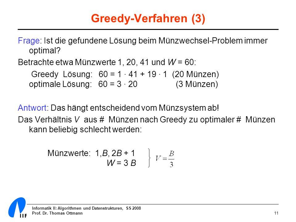 Informatik II: Algorithmen und Datenstrukturen, SS 2008 Prof. Dr. Thomas Ottmann11 Greedy-Verfahren (3) Frage: Ist die gefundene Lösung beim Münzwechs