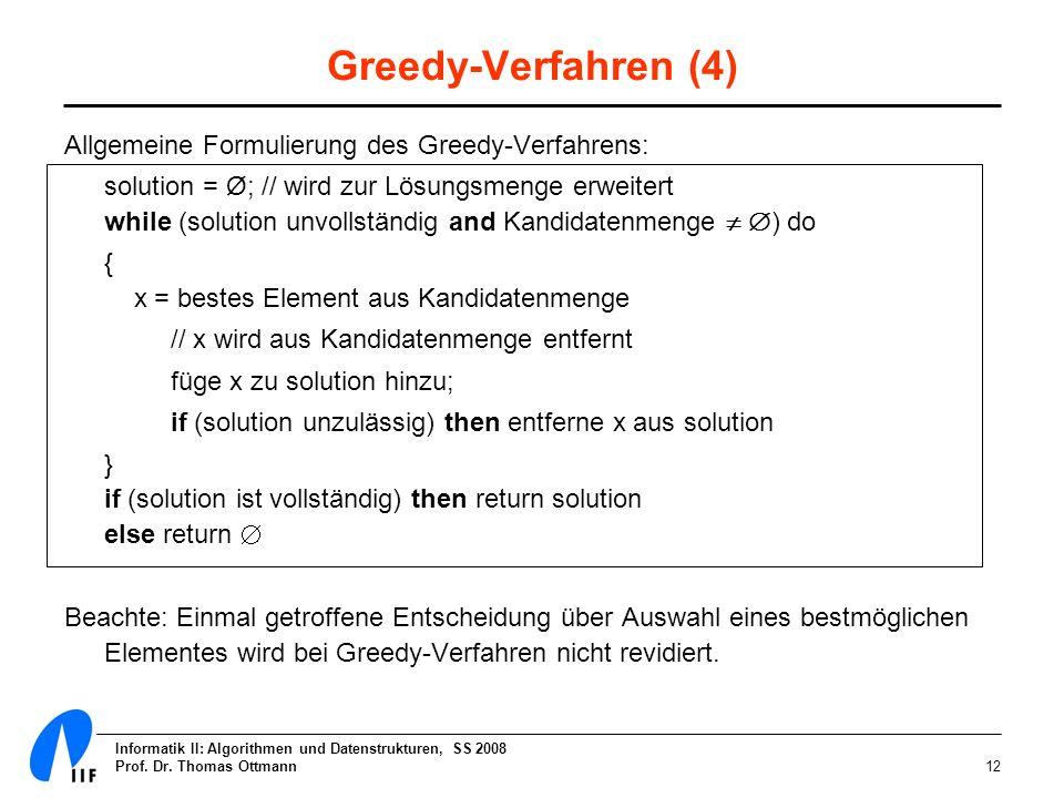 Informatik II: Algorithmen und Datenstrukturen, SS 2008 Prof. Dr. Thomas Ottmann12 Greedy-Verfahren (4) Allgemeine Formulierung des Greedy-Verfahrens: