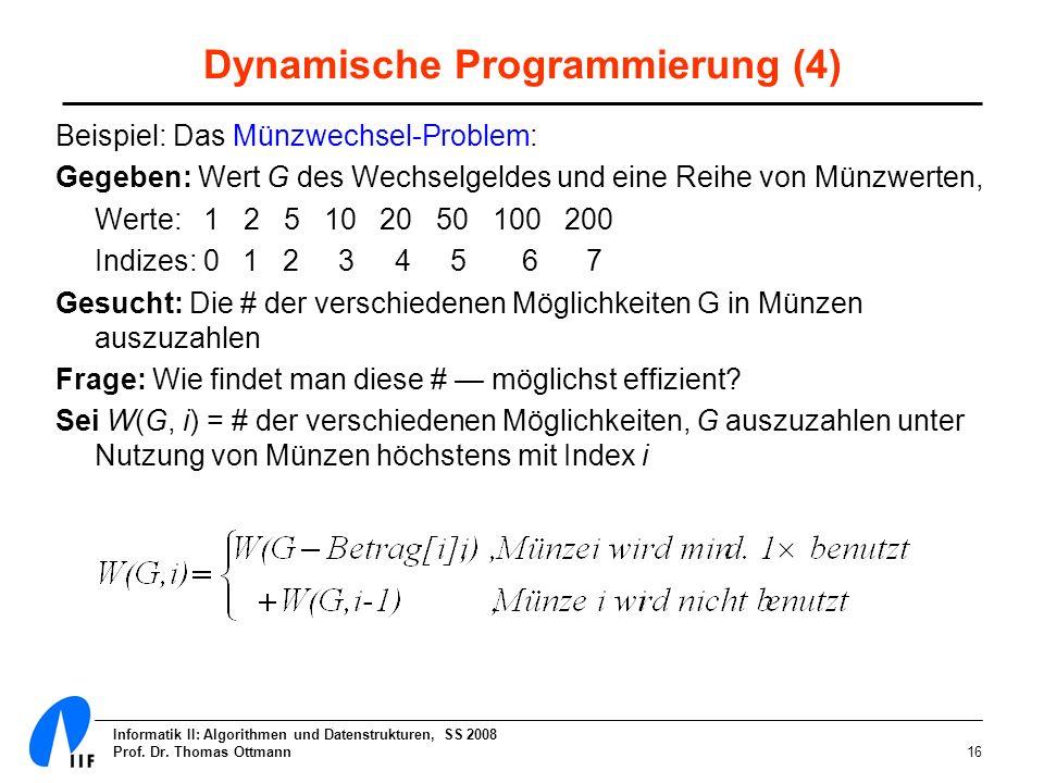 Informatik II: Algorithmen und Datenstrukturen, SS 2008 Prof. Dr. Thomas Ottmann16 Dynamische Programmierung (4) Beispiel: Das Münzwechsel-Problem: Ge