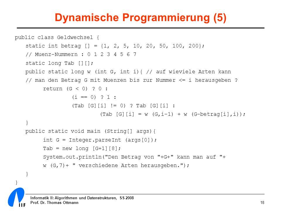 Informatik II: Algorithmen und Datenstrukturen, SS 2008 Prof. Dr. Thomas Ottmann18 Dynamische Programmierung (5) public class Geldwechsel { static int