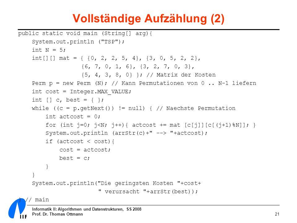 Informatik II: Algorithmen und Datenstrukturen, SS 2008 Prof. Dr. Thomas Ottmann21 Vollständige Aufzählung (2) public static void main (String[] arg){