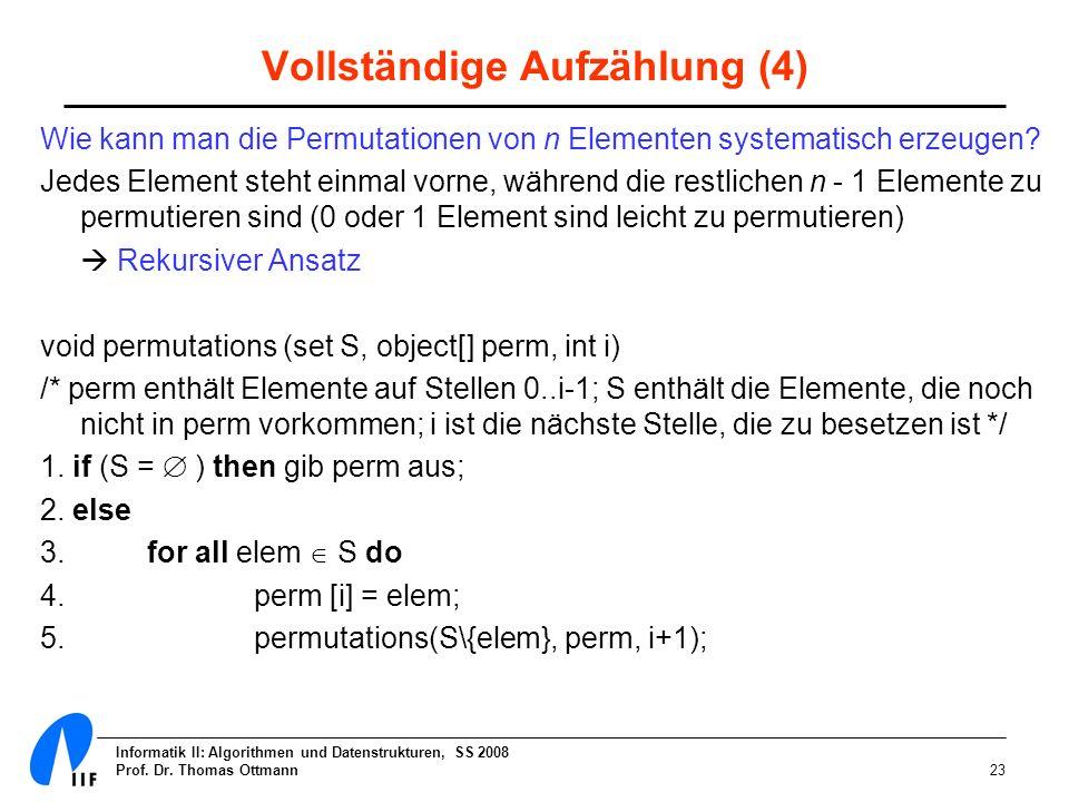 Informatik II: Algorithmen und Datenstrukturen, SS 2008 Prof. Dr. Thomas Ottmann23 Vollständige Aufzählung (4) Wie kann man die Permutationen von n El
