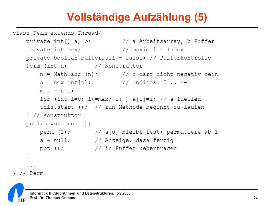 Informatik II: Algorithmen und Datenstrukturen, SS 2008 Prof. Dr. Thomas Ottmann24 Vollständige Aufzählung (5) class Perm extends Thread{ private int[