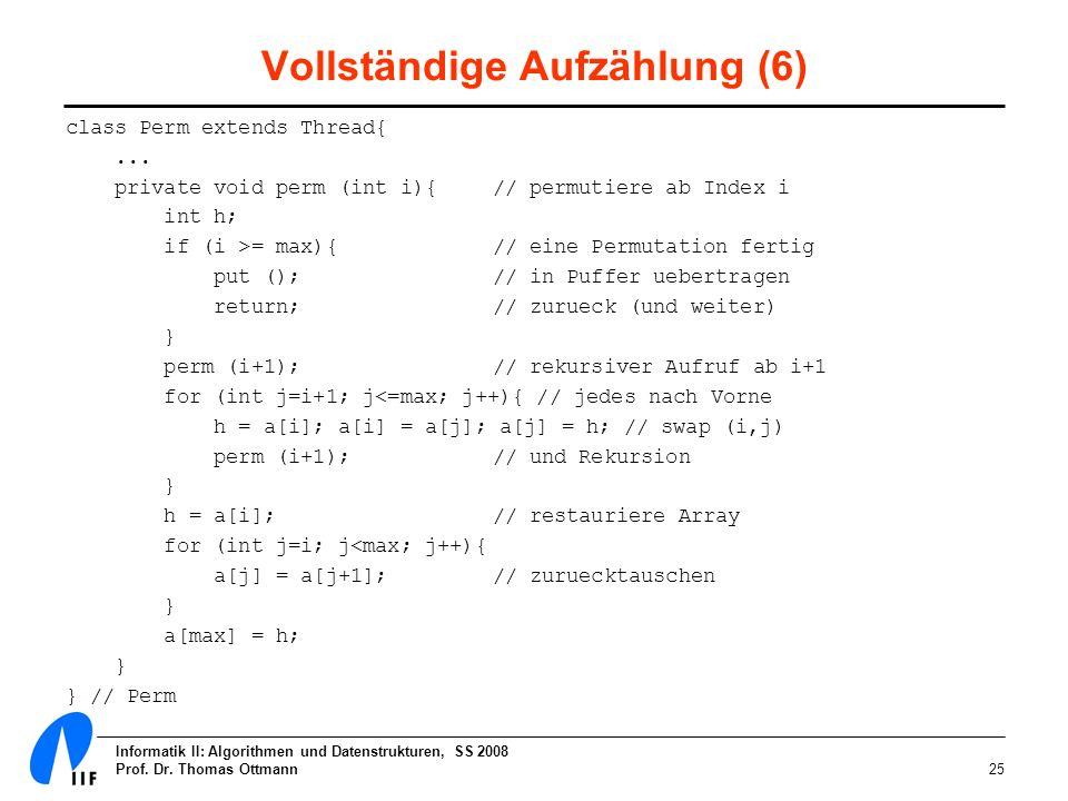 Informatik II: Algorithmen und Datenstrukturen, SS 2008 Prof. Dr. Thomas Ottmann25 Vollständige Aufzählung (6) class Perm extends Thread{... private v