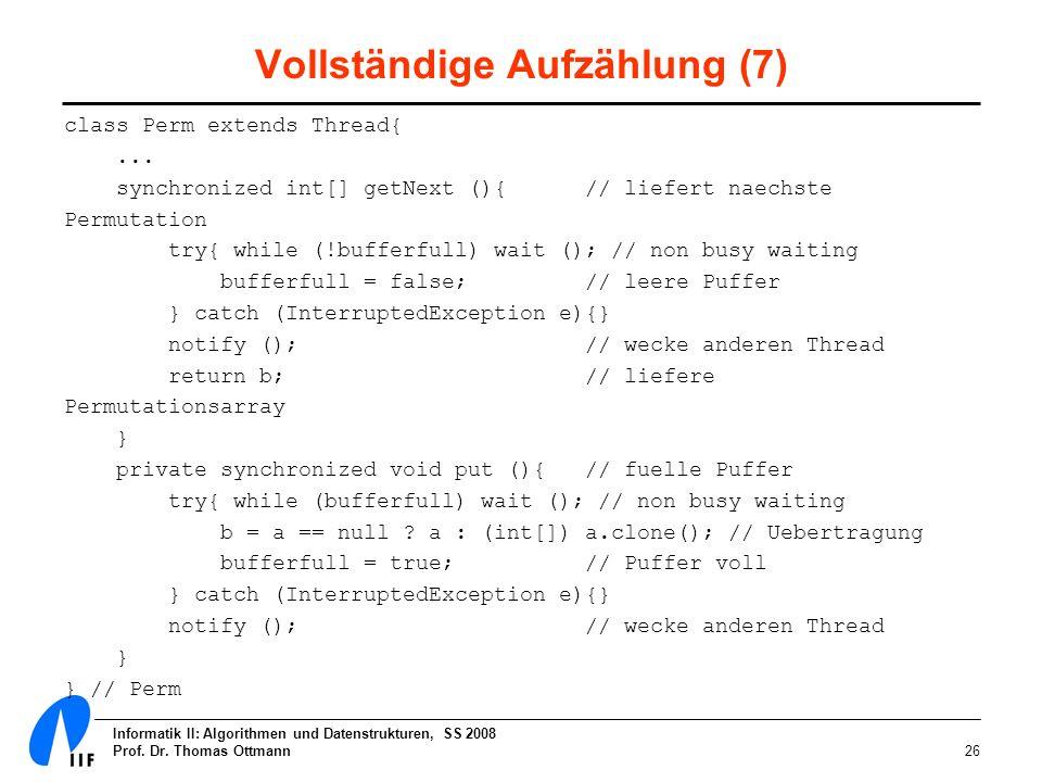 Informatik II: Algorithmen und Datenstrukturen, SS 2008 Prof. Dr. Thomas Ottmann26 Vollständige Aufzählung (7) class Perm extends Thread{... synchroni